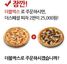 잠깐! 더블박스로 주문하시면, 지금 선택하신 더스페셜 피자 2판을 25,000원에 구매하실 수 있습니다