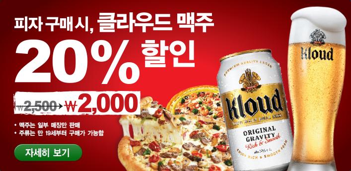 피자 구매시, 클라우드 맥주 20% 할인 2,500에서2,000원 맥주는 일부 매장만 판매 주류는 만 19세부터 구매가 가능함 자세히보기